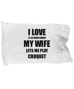 Croquet Pillowcase Funny Gift Idea For Husband I Love It When My Wife Lets Me Novelty Gag Sport Lover Joke Pillow Cover Case Set Standard Size 20x30