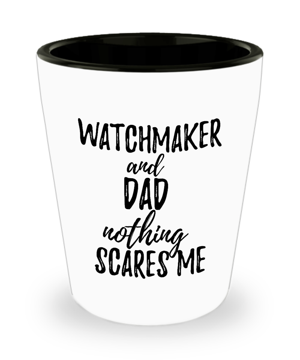 Funny Watchmaker Dad Shot Glass Gift Idea for Father Gag Joke Nothing Scares Me Liquor Lover Alcohol 1.5 oz Shotglass-Shot Glass