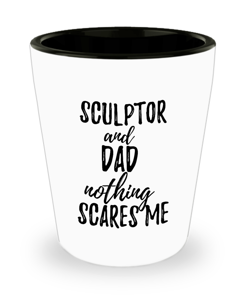 Funny Sculptor Dad Shot Glass Gift Idea for Father Gag Joke Nothing Scares Me Liquor Lover Alcohol 1.5 oz Shotglass-Shot Glass