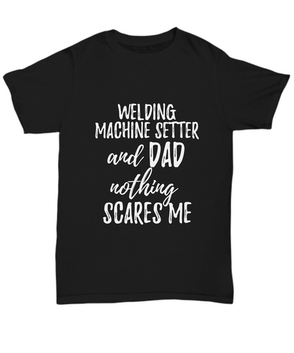 Welding Machine Setter Dad T-Shirt Funny Gift Nothing Scares Me-Shirt / Hoodie