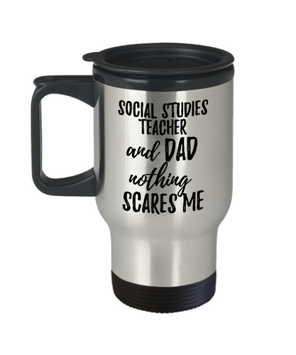 Funny Social Studies Teacher Dad Travel Mug Gift Idea for Father Gag Joke Nothing Scares Me Coffee Tea Insulated Lid Commuter 14 oz Stainless Steel-Travel Mug