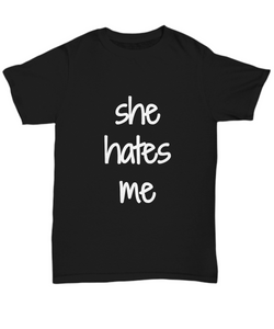 She Hates Me T-Shirt Funny Gift Idea Gag Unisex Tee-Shirt / Hoodie