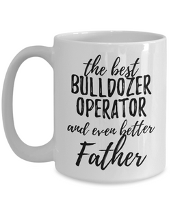 Bulldozer Operator Father Funny Gift Idea for Dad Coffee Mug The Best And Even Better Tea Cup-Coffee Mug