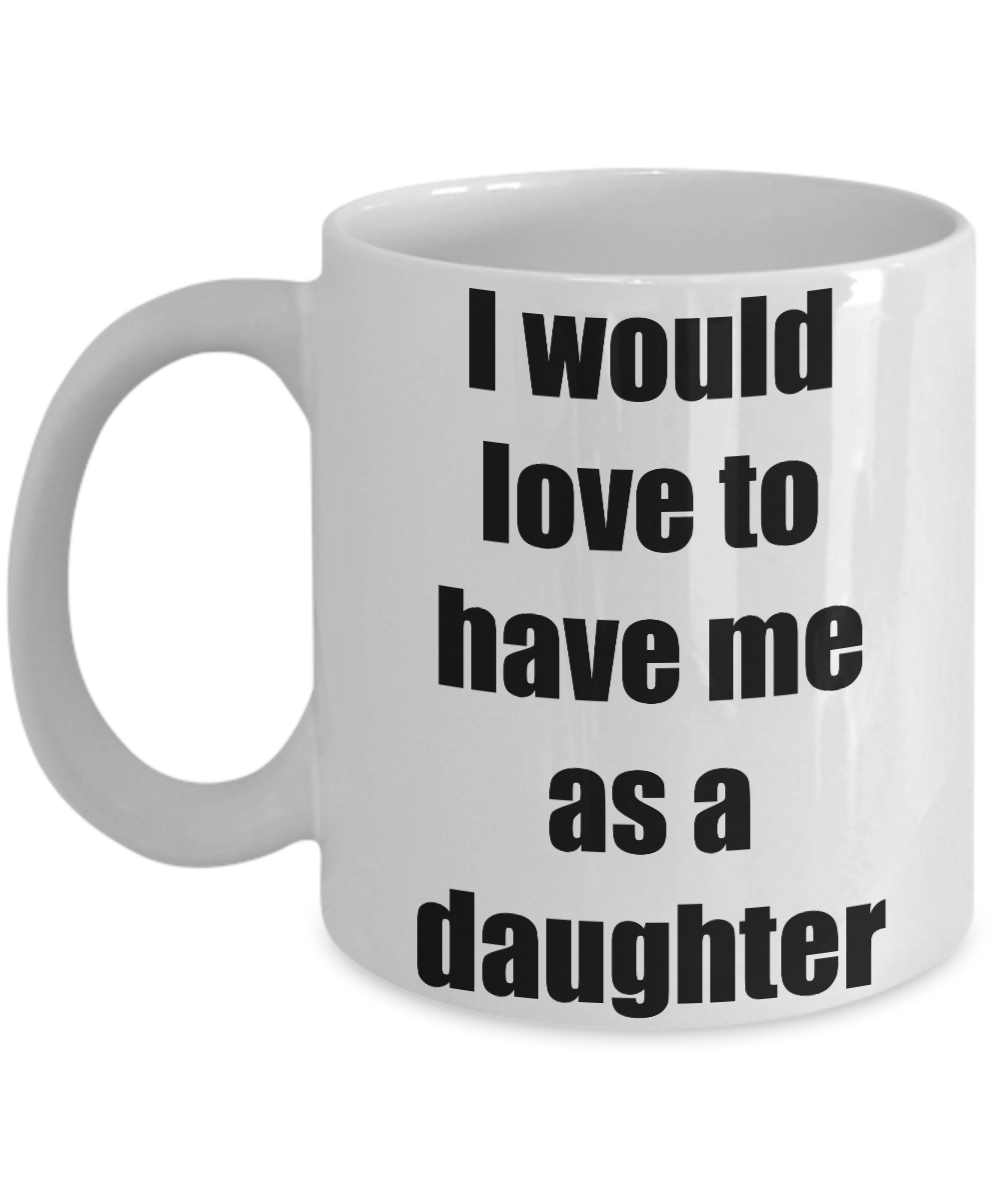 I Would Love To Have Me As A Daughter Mug Funny Gift Idea Novelty Gag Coffee Tea Cup-Coffee Mug