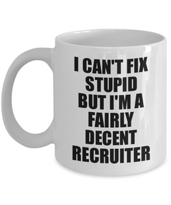 Recruiter Mug I Can't Fix Stupid Funny Gift Idea for Coworker Fellow Worker Gag Workmate Joke Fairly Decent Coffee Tea Cup-Coffee Mug