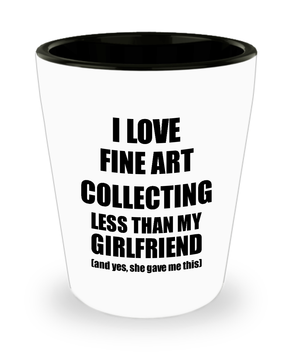 Fine Art Collecting Boyfriend Shot Glass Funny Valentine Gift Idea For My Bf From Girlfriend I Love Liquor Lover Alcohol 1.5 oz Shotglass-Shot Glass