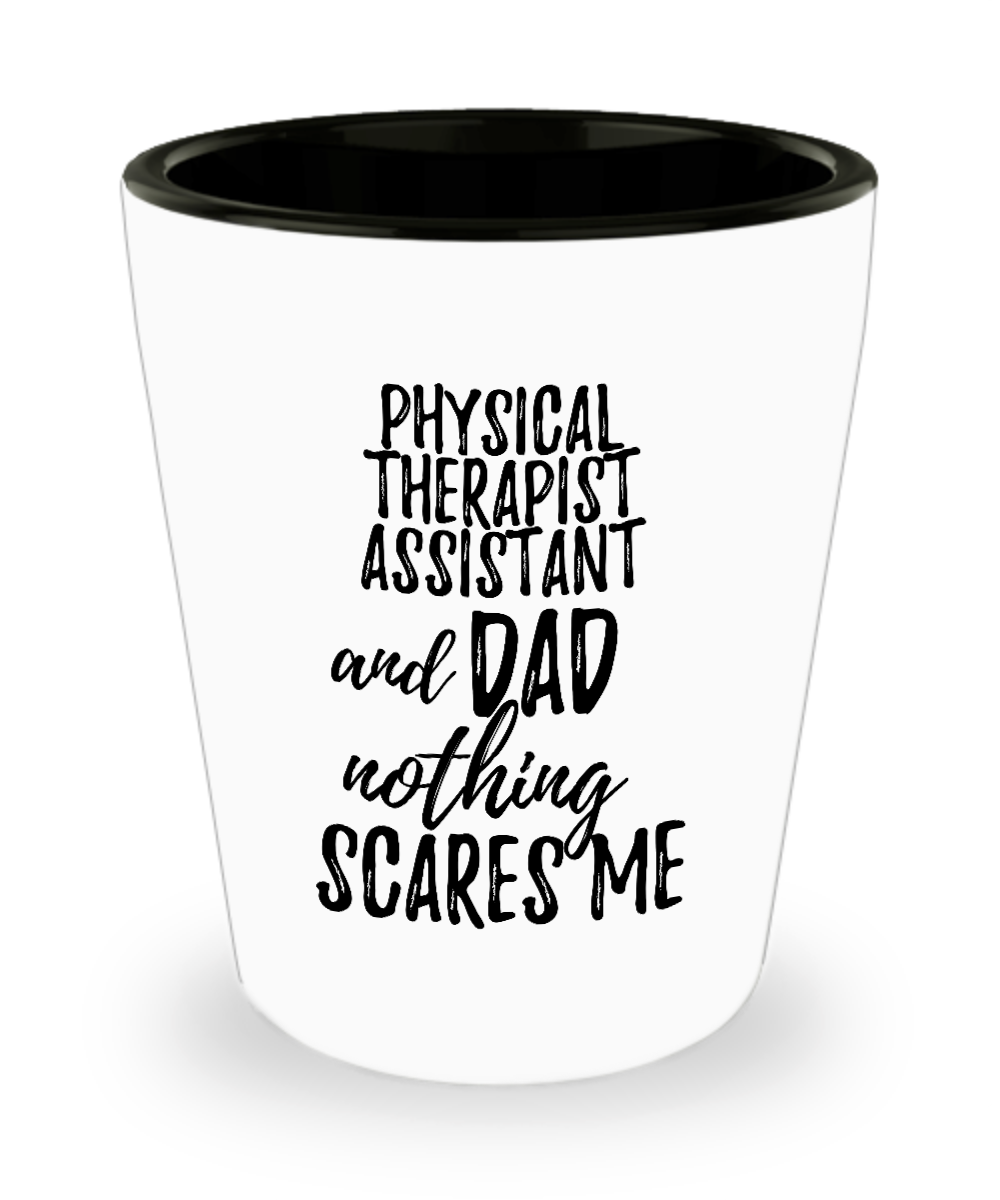 Funny Physical Therapist Assistant Dad Shot Glass Gift Idea for Father Gag Joke Nothing Scares Me Liquor Lover Alcohol 1.5 oz Shotglass-Shot Glass