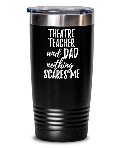 Funny Theatre Teacher Dad Tumbler Gift Idea for Father Gag Joke Nothing Scares Me Coffee Tea Insulated Cup With Lid-Tumbler