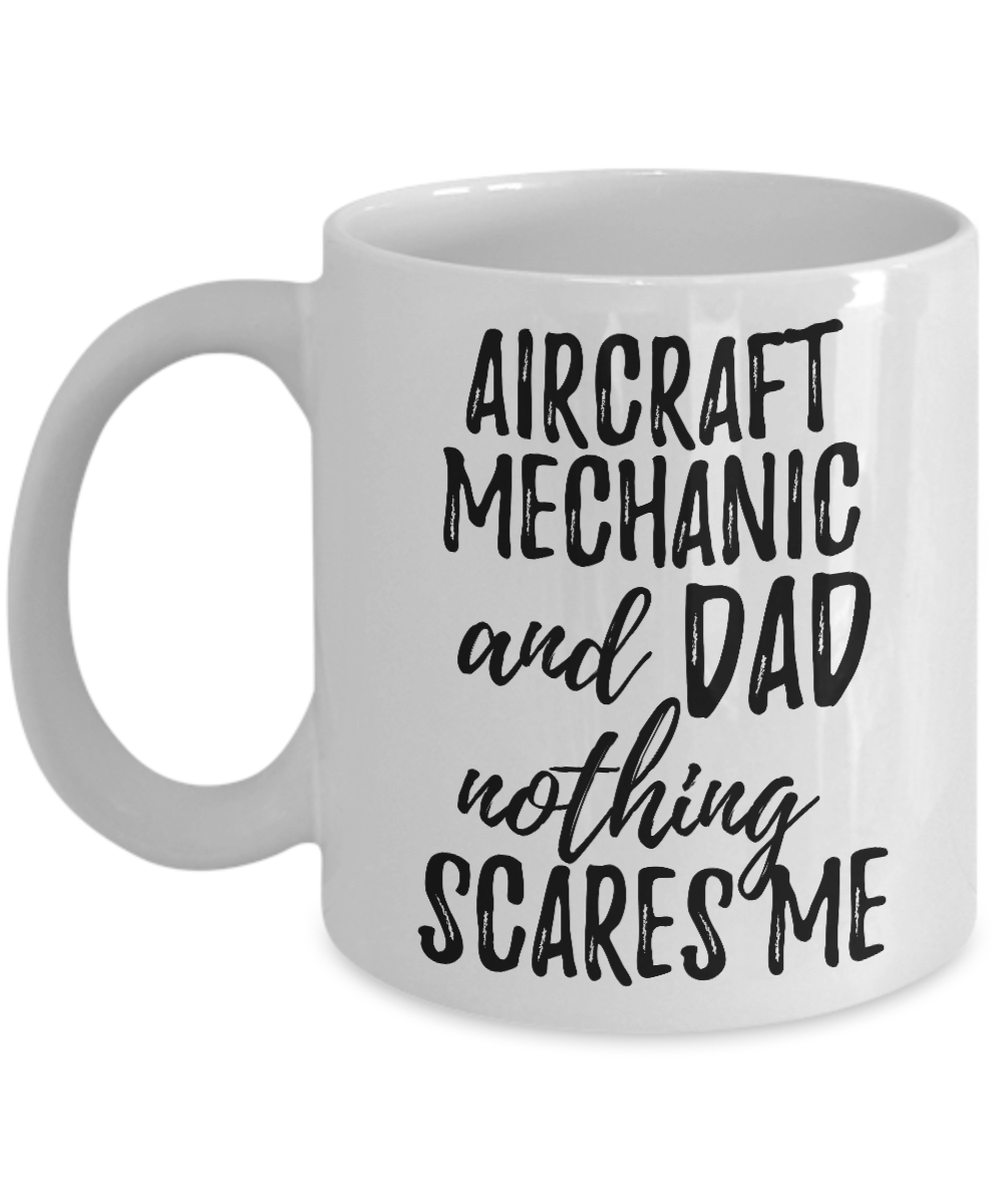 Aircraft Mechanic Dad Mug Funny Gift Idea for Father Gag Joke Nothing Scares Me Coffee Tea Cup-Coffee Mug