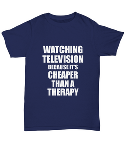 Watching Television T-Shirt Cheaper Than A Therapy Funny Gift Gag Unisex Tee-Shirt / Hoodie
