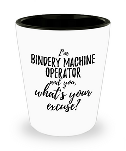 Bindery Machine Operator Shot Glass What's Your Excuse Funny Gift Idea for Coworker Hilarious Office Gag Job Joke Alcohol Lover 1.5 oz-Shot Glass