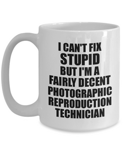 Photographic Reproduction Technician Mug I Can't Fix Stupid Funny Gift Idea for Coworker Fellow Worker Gag Workmate Joke Fairly Decent Coffee Tea Cup-Coffee Mug