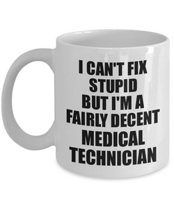 Medical Technician Mug I Can't Fix Stupid Funny Gift Idea for Coworker Fellow Worker Gag Workmate Joke Fairly Decent Coffee Tea Cup-Coffee Mug