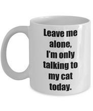 Load image into Gallery viewer, Leave Me Alone Im Only Talking To My Cat Today Mug Funny Gift Idea for Novelty Gag Coffee Tea Cup-[style]