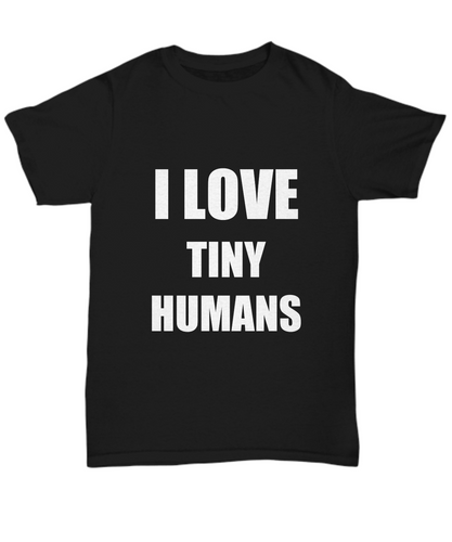 I Love Tiny Humans T-Shirt Funny Gift for Gag Unisex Tee-Shirt / Hoodie