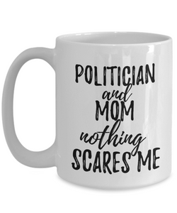 Politician Mom Mug Funny Gift Idea for Mother Gag Joke Nothing Scares Me Coffee Tea Cup-Coffee Mug