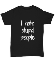 Load image into Gallery viewer, I Hate Stupid People T-Shirt Funny Gift Idea Gag Unisex Tee-Shirt / Hoodie
