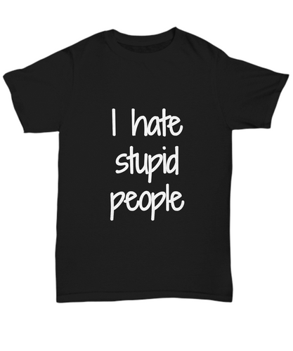 I Hate Stupid People T-Shirt Funny Gift Idea Gag Unisex Tee-Shirt / Hoodie