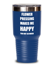 Load image into Gallery viewer, Flower Pressing Tumbler Lover Fan Funny Gift Idea Hobby Novelty Gag Coffee Tea Insulated Cup With Lid Makes Me Happy-Tumbler
