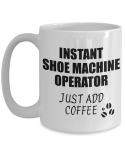 Shoe Machine Operator Mug Instant Just Add Coffee Funny Gift Idea for Coworker Present Workplace Joke Office Tea Cup-Coffee Mug