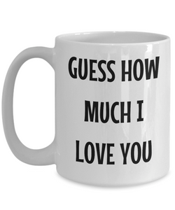 Guess How Much I Love You Mug Funny Gift Idea Novelty Gag Coffee Tea Cup-Coffee Mug