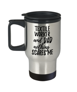 Funny Textile Worker Dad Travel Mug Gift Idea for Father Gag Joke Nothing Scares Me Coffee Tea Insulated Lid Commuter 14 oz Stainless Steel-Travel Mug