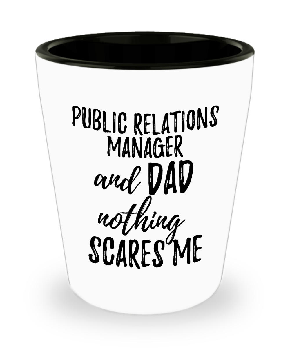 Funny Public Relations Manager Dad Shot Glass Gift Idea for Father Gag Joke Nothing Scares Me Liquor Lover Alcohol 1.5 oz Shotglass-Shot Glass