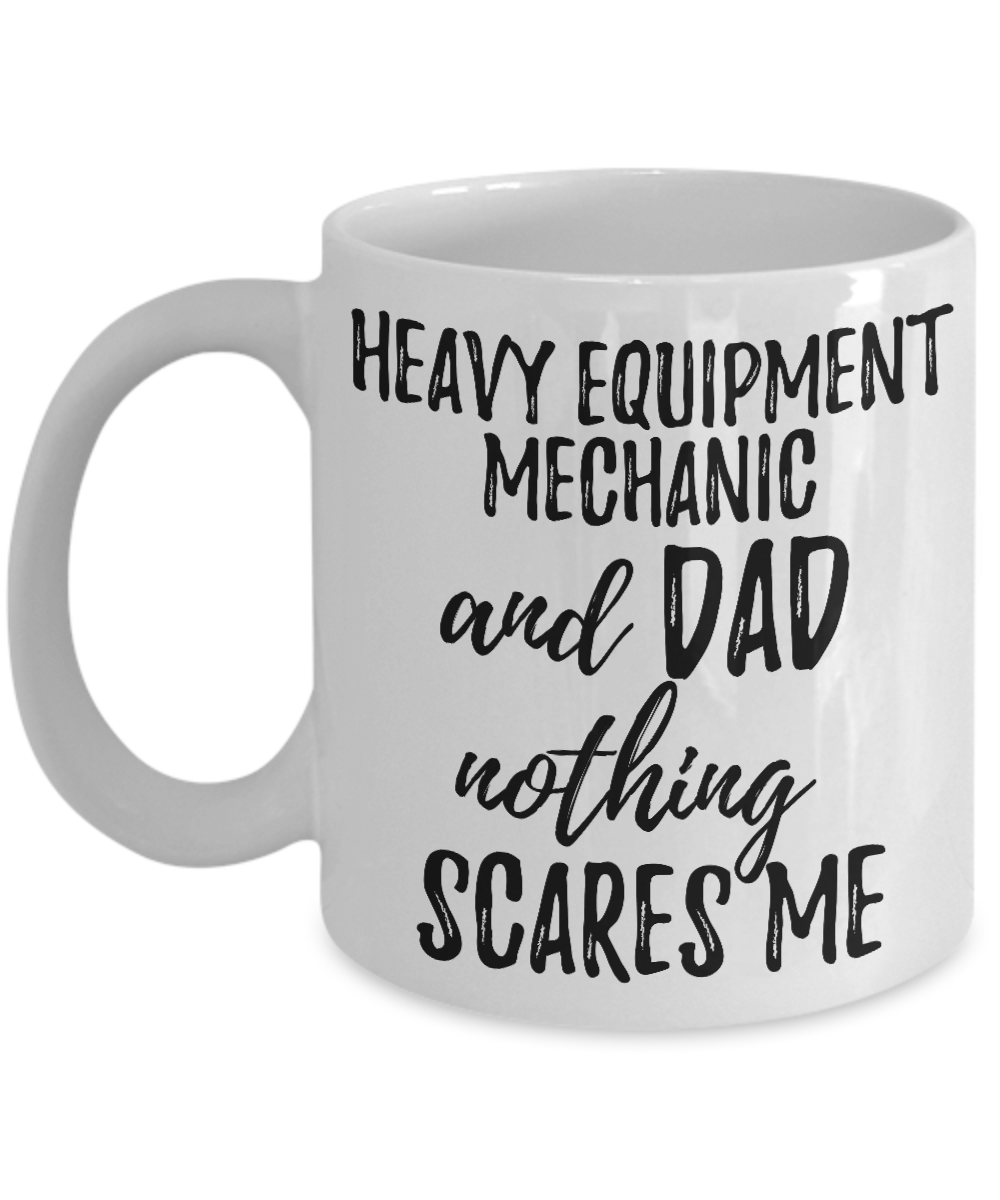 Heavy Equipment Mechanic Dad Mug Funny Gift Idea for Father Gag Joke Nothing Scares Me Coffee Tea Cup-Coffee Mug