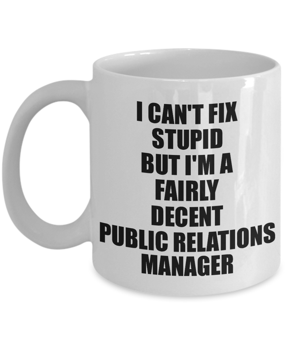 Public Relations Manager Mug I Can't Fix Stupid Funny Gift Idea for Coworker Fellow Worker Gag Workmate Joke Fairly Decent Coffee Tea Cup-Coffee Mug