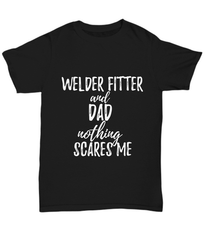 Welder-Fitter Dad T-Shirt Funny Gift Nothing Scares Me-Shirt / Hoodie