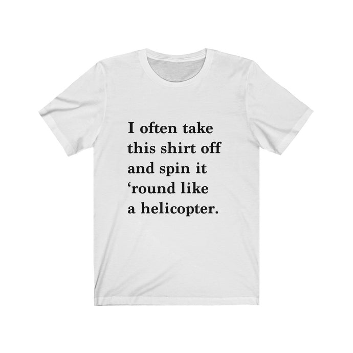 I often take this shirt off and spin it round like a helicopter - funny t-shirt