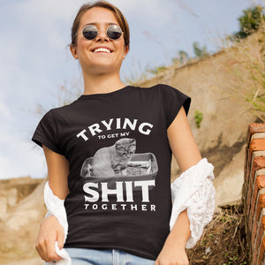 Trying to get my Shit Together Shirt
