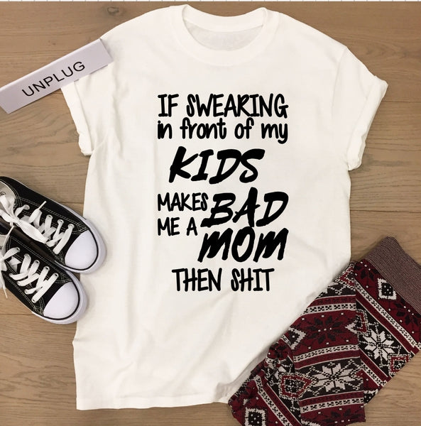 T-Shirt - If Swearing In Front Of My Kids Makes Me A Bad Mom Then Shit - thegiftkornershop