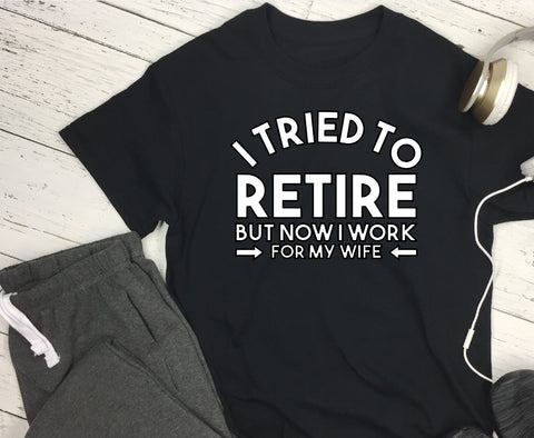 T-Shirt - I Tried To Retire But Now I Work For My Wiife - thegiftkornershop