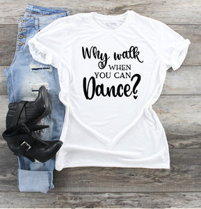 T-Shirt - Why Walk When You Can Dance? - thegiftkornershop