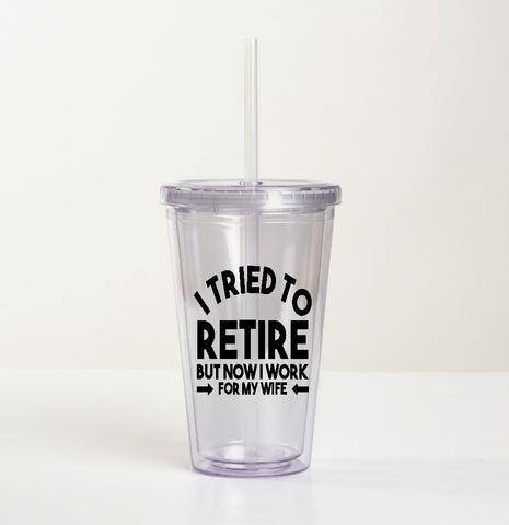 Drink Tumbler Cup - I Tried To Retire But Now I Work For My Wife - thegiftkornershop