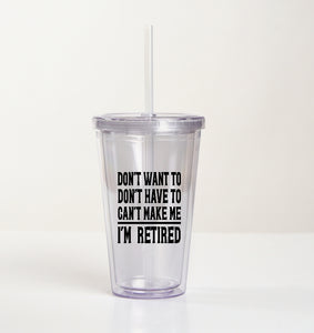 Drink Tumbler Cup - Dont Want Dont Have To Cant Make Me I'm Retired - thegiftkornershop