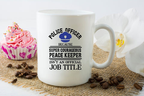 Mug 15oz. - Police Officer Because Super Courageous Peace Keeper Isn't An Official Job Title - thegiftkornershop