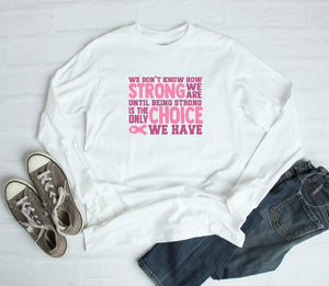 Long Sleeve Shirt - We Dont Know How Strong We Are Until Being Strong Is The Only Choice We Have - thegiftkornershop