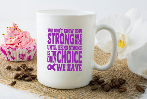 Mug 15oz. - We Don't Know How Strong We Are Until Being Strong Is The Only Choice We Have