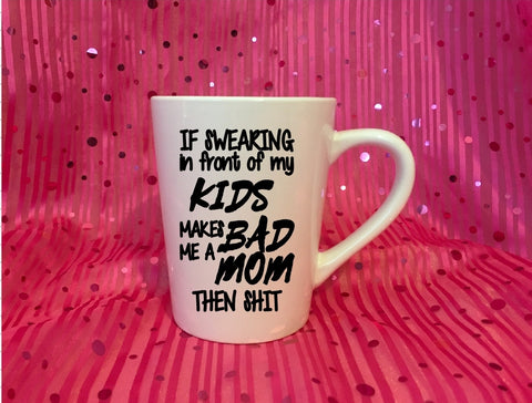 Mug 15oz. - If Swearing In Front Of My Kids Makes Me A Bad Mom Then Shit