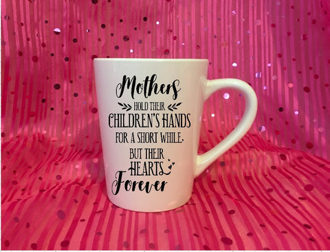 Mug 15oz. - Mothers Hold Their Childrens Hands For A Short While But Their Hearts Forever