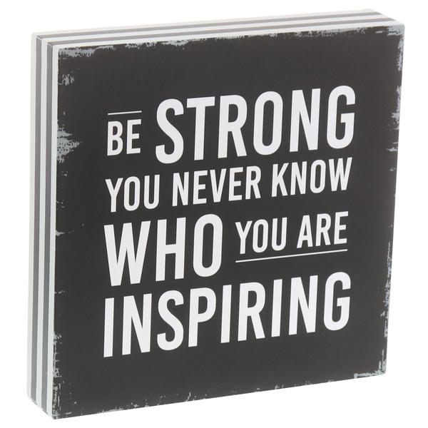 """Be Strong You Never Know Who You Are Inspiring"" Box Sign"