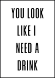 You Look Like I Need A Drink Poster