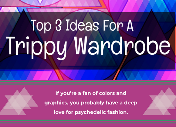 Top 3 Ideas For A Trippy Wardrobe