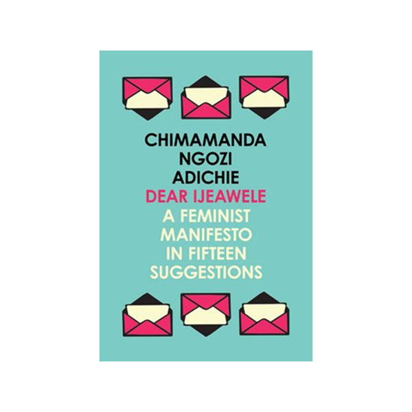 Dear Ijeawele, a Feminist Manifesto in Fifteen suggestions