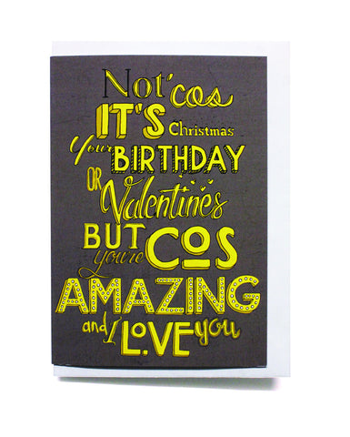 Not cos it's Christmas, Your Birthday or Valentines...