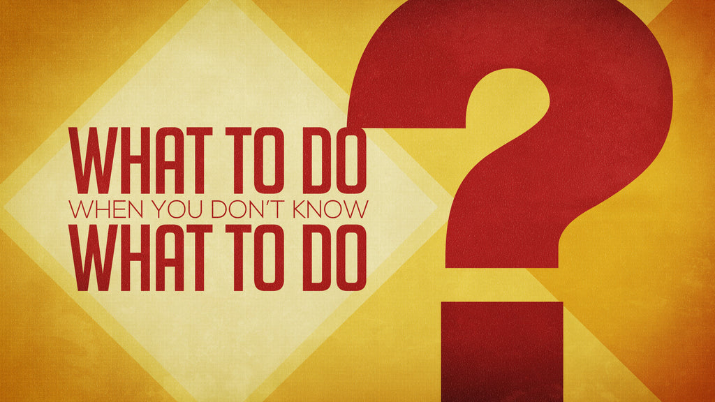 WHAT TO DO WHEN YOU DON'T KNOW WHAT TO DO...