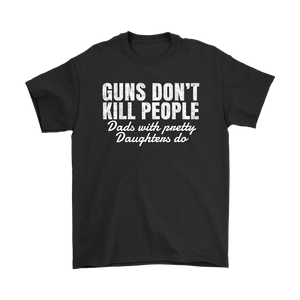Guns Dont kill People Dads with pretty daughter do - T-shirt