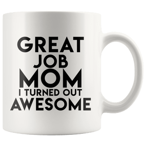 Great Job MOM I Turned Out Awsome - Mug